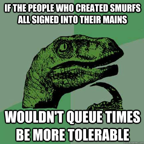 If the people who created smurfs all signed into their mains wouldn't queue times be more tolerable - If the people who created smurfs all signed into their mains wouldn't queue times be more tolerable  Philosoraptor