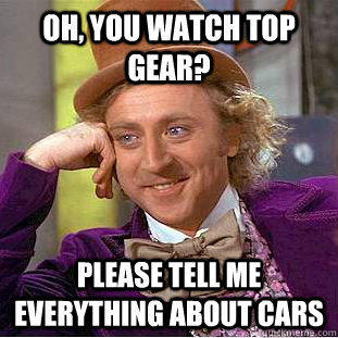 Oh, you watch Top Gear? Please tell me everything about cars - Oh, you watch Top Gear? Please tell me everything about cars  Condescending Wonka