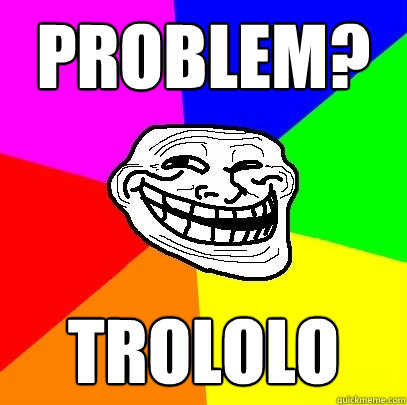 problem? trololo - problem? trololo  Troll Face