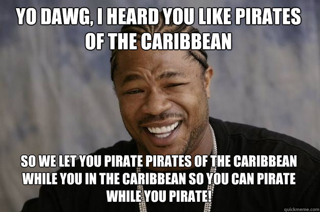 yo dawg, i heard you like pirates of the Caribbean so we let you pirate pirates of the caribbean while you in the caribbean so you can pirate while you pirate! - yo dawg, i heard you like pirates of the Caribbean so we let you pirate pirates of the caribbean while you in the caribbean so you can pirate while you pirate!  Xzibit meme