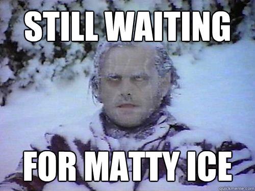 STILL WAITING  FOR MATTY ICE  Still waiting
