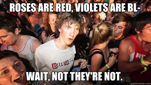 Roses are red, Violets are bl- wait, not they're not. - Roses are red, Violets are bl- wait, not they're not.  Sudden Clarity Clarence