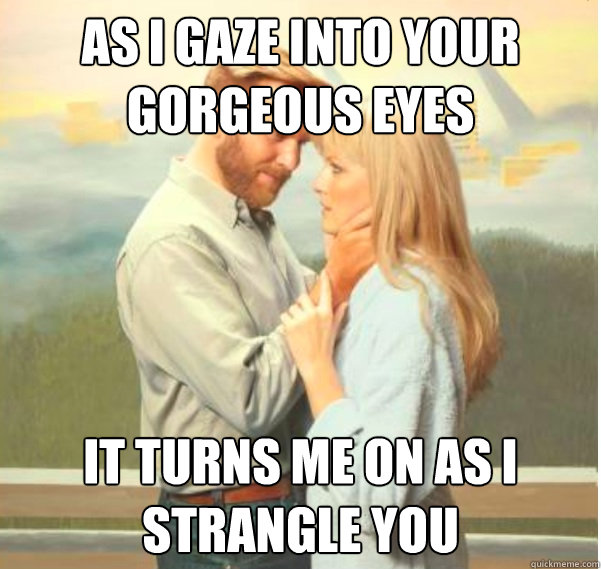 as i gaze into your gorgeous eyes it turns me on as I strangle you