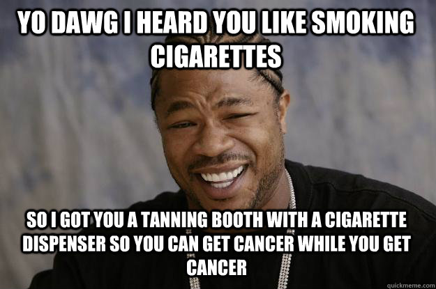 YO DAWG I HEARD YOU LIKE SMOKING CIGARETTES SO I GOT YOU A TANNING BOOTH WITH A CIGARETTE DISPENSER SO YOU CAN GET CANCER WHILE YOU GET CANCER - YO DAWG I HEARD YOU LIKE SMOKING CIGARETTES SO I GOT YOU A TANNING BOOTH WITH A CIGARETTE DISPENSER SO YOU CAN GET CANCER WHILE YOU GET CANCER  Xzibit meme