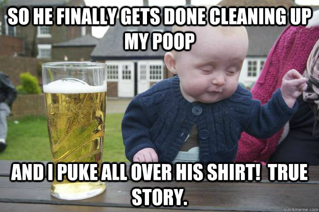 So he finally gets done cleaning up my poop and I puke all over his shirt!  True story.  - So he finally gets done cleaning up my poop and I puke all over his shirt!  True story.   drunk baby