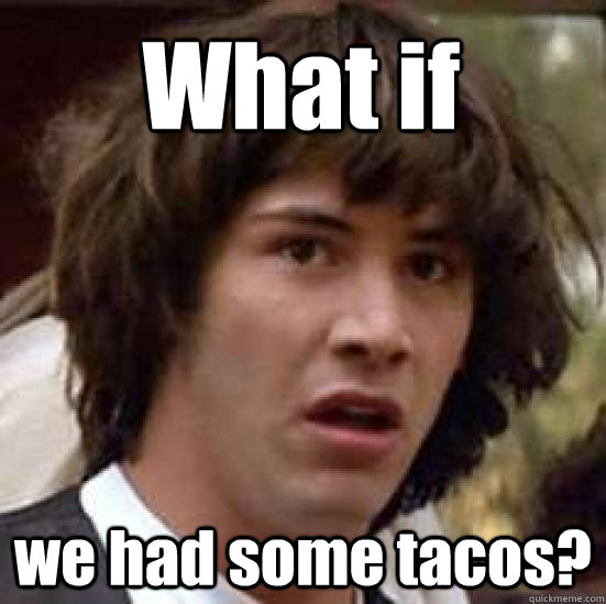 What if we had some tacos?  conspiracy keanu