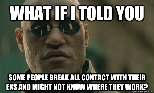 What if I told you Some people break all contact with their exs and might not know where they work? - What if I told you Some people break all contact with their exs and might not know where they work?  Misc