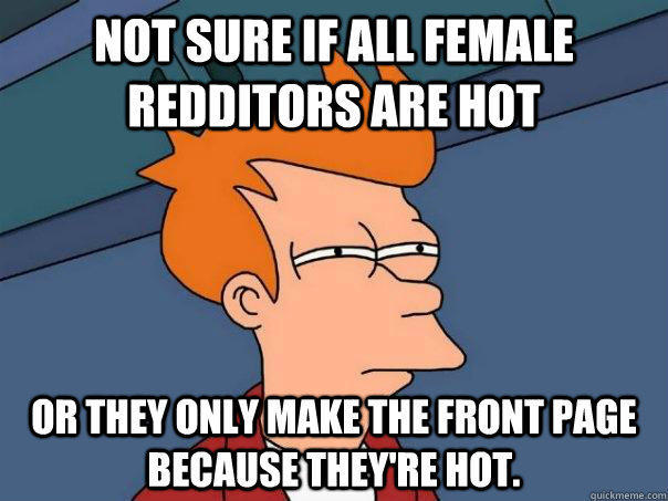 Not sure if all female redditors are hot or they only make the front page because they're hot.  Futurama Fry