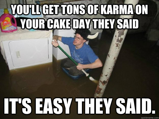 You'll get tons of Karma on your cake day they said it's easy they said.