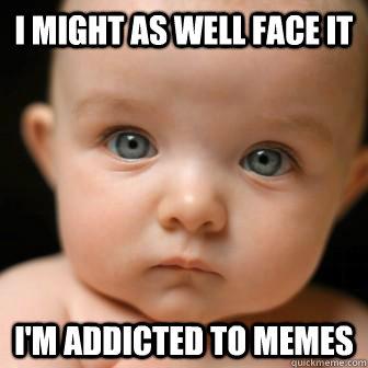 05651588ea00840c07a6dc72517ac44faaf5f0bc6f8bce5a0048fb8fd6d82ec8 serious baby memes quickmeme,Addicted To Memes