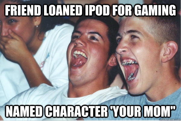 Friend loaned Ipod for gaming Named character 'Your Mom
