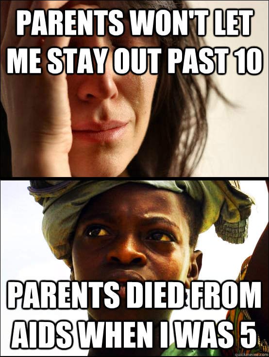 parents won't let me stay out past 10 Parents died from AIDS when I was 5  First vs Third World Problems