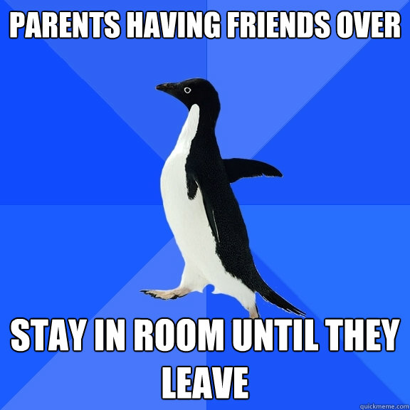 Parents having friends over Stay in room until they leave - Parents having friends over Stay in room until they leave  Socially Awkward Penguin