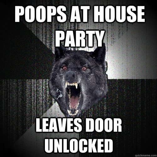 Poops at house party leaves door unlocked - Poops at house party leaves door unlocked  Insanity Wolf