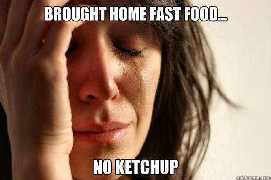 Brought Home Fast Food... No Ketchup - Brought Home Fast Food... No Ketchup  First World Problems