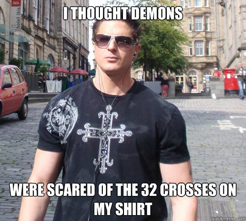 i thought demons were scared of the 32 crosses on my shirt  Douchebag Ghost Hunter