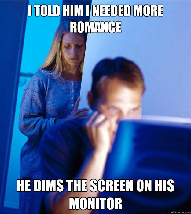 I told him I needed more romance He dims the screen on his monitor - I told him I needed more romance He dims the screen on his monitor  Redditors Wife