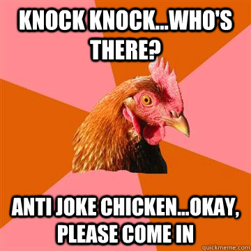 Knock Knock...who's there? aNTI jOKE CHICKEN...OKAY, PLEASE COME IN  Anti-Joke Chicken