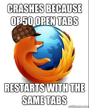 crashes because of 50 open tabs restarts with the same tabs - crashes because of 50 open tabs restarts with the same tabs  Scumbag Firefox