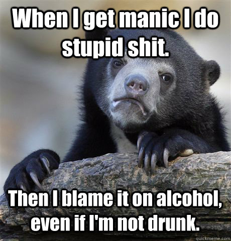 When I get manic I do stupid shit. Then I blame it on alcohol, even if I'm not drunk. - When I get manic I do stupid shit. Then I blame it on alcohol, even if I'm not drunk.  Confession Bear