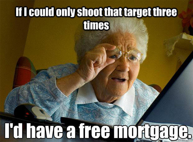 If I could only shoot that target three times I'd have a free mortgage.   - If I could only shoot that target three times I'd have a free mortgage.    Grandma finds the Internet