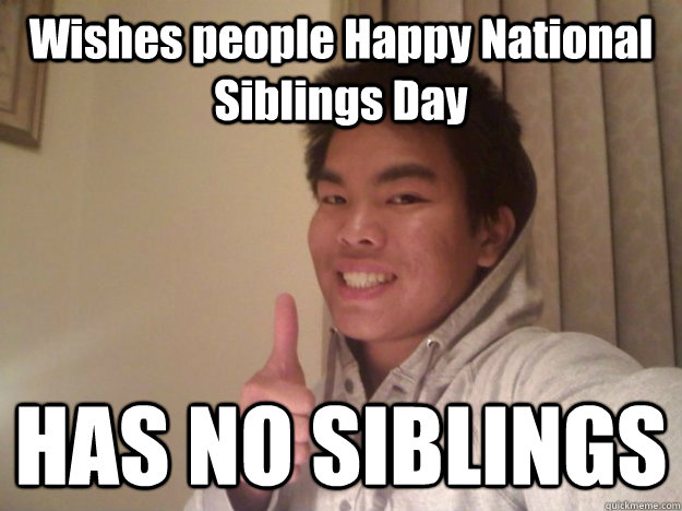 Wishes people Happy National Siblings Day HAS NO SIBLINGS - Wishes people Happy National Siblings Day HAS NO SIBLINGS  Single Child
