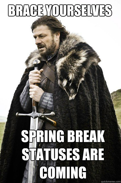 BRACE YOURSELVES Spring break statuses are COMING