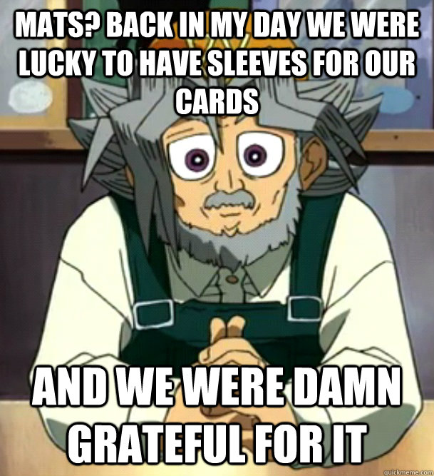 Mats? back in my day we were lucky to have sleeves for our cards and we were damn grateful for it   - Mats? back in my day we were lucky to have sleeves for our cards and we were damn grateful for it    Misc