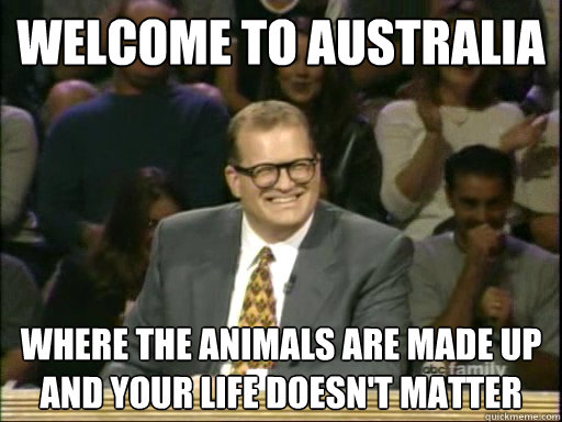 Welcome to australia Where the animals are made up and your life doesn't matter