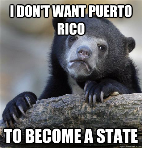 I don't want Puerto Rico to become a state - I don't want Puerto Rico to become a state  Confession Bear