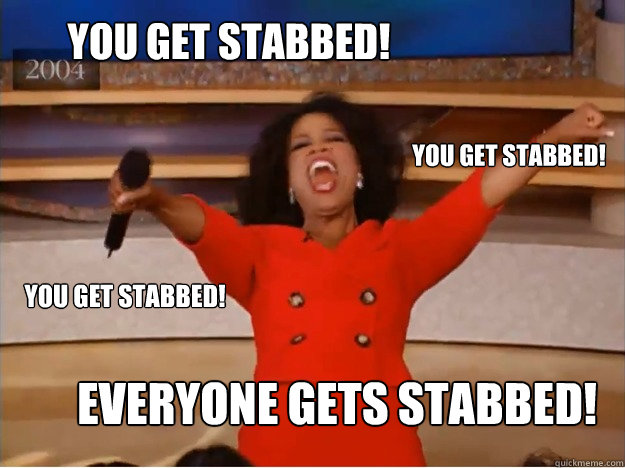 You get stabbed! EVERYONE GETS STABBED! you get stabbed! you get stabbed! - You get stabbed! EVERYONE GETS STABBED! you get stabbed! you get stabbed!  oprah you get a car