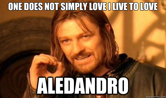 One does not simply love i live to love  aledandro