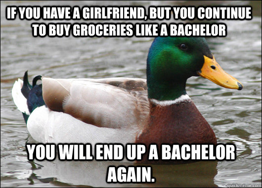 If you have a girlfriend, but you continue to buy groceries like a bachelor You will end up a bachelor again. - If you have a girlfriend, but you continue to buy groceries like a bachelor You will end up a bachelor again.  Actual Advice Mallard