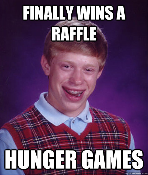 Finally Wins a Raffle Hunger Games - Finally Wins a Raffle Hunger Games  Bad Luck Brian