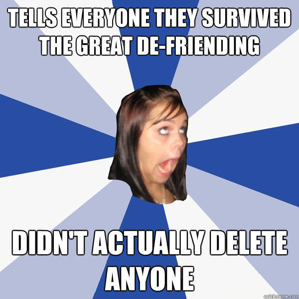 TELLS EVERYONE THEY SURVIVED THE GREAT DE-FRIENDING DIDN'T ACTUALLY DELETE ANYONE - TELLS EVERYONE THEY SURVIVED THE GREAT DE-FRIENDING DIDN'T ACTUALLY DELETE ANYONE  Annoying Facebook Girl
