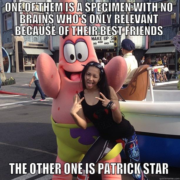 ONE OF THEM IS A SPECIMEN WITH NO BRAINS WHO'S ONLY RELEVANT BECAUSE OF THEIR BEST FRIENDS THE OTHER ONE IS PATRICK STAR Misc