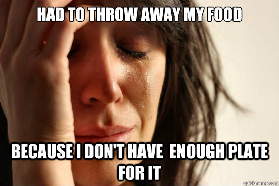 HAD TO THROW AWAY MY FOOD BECAUSE I DON'T HAVE  ENOUGH PLATE FOR IT - HAD TO THROW AWAY MY FOOD BECAUSE I DON'T HAVE  ENOUGH PLATE FOR IT  First World Problems