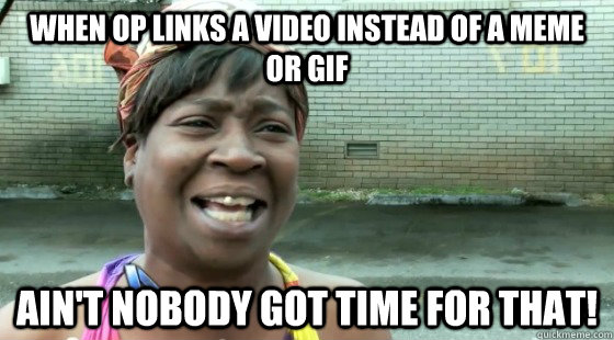 When OP links a video instead of a meme or GIF ain't nobody got time for that!