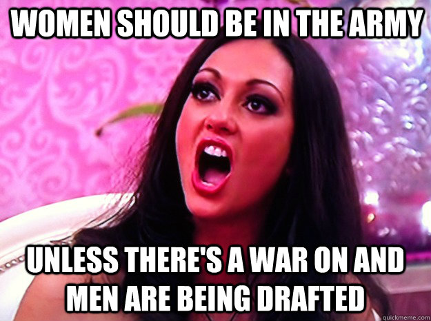 Women should be in the army Unless there's a war on and men are being drafted - Women should be in the army Unless there's a war on and men are being drafted  Feminist Nazi