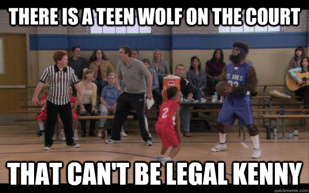 There is a teen wolf on the court That can't be legal kenny
