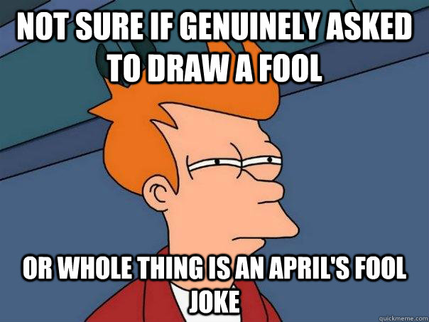 Not sure if genuinely asked to draw a fool Or whole thing is an april's fool joke - Not sure if genuinely asked to draw a fool Or whole thing is an april's fool joke  Futurama Fry