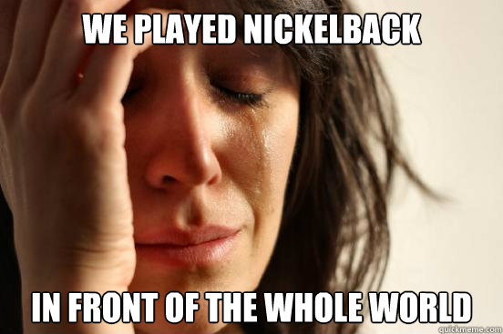 We played nickelback In front of the whole world - We played nickelback In front of the whole world  First World Problems