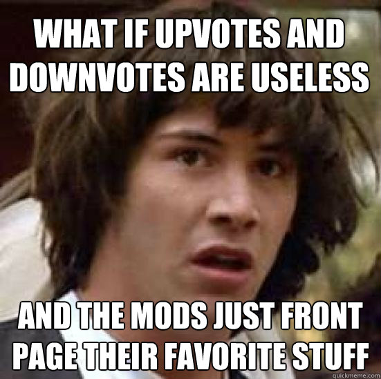What if upvotes and downvotes are useless and the mods just front page their favorite stuff - What if upvotes and downvotes are useless and the mods just front page their favorite stuff  conspiracy keanu