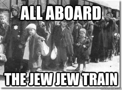 Funny Jew Meme : All aboard the jew jew train jew jew train quickmeme