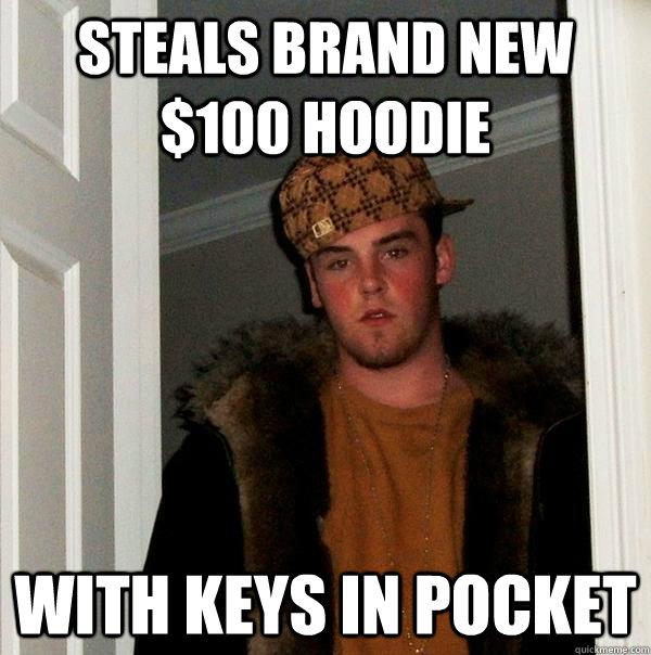 steals brand new $100 hoodie with keys in pocket - steals brand new $100 hoodie with keys in pocket  Scumbag Steve