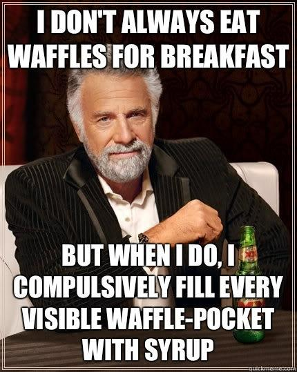 I don't always eat waffles for breakfast But when I do, I compulsively fill every visible waffle-pocket with syrup  The Most Interesting Man In The World