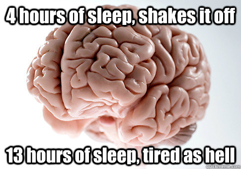 4 hours of sleep, shakes it off 13 hours of sleep, tired as hell - 4 hours of sleep, shakes it off 13 hours of sleep, tired as hell  Scumbag Brain