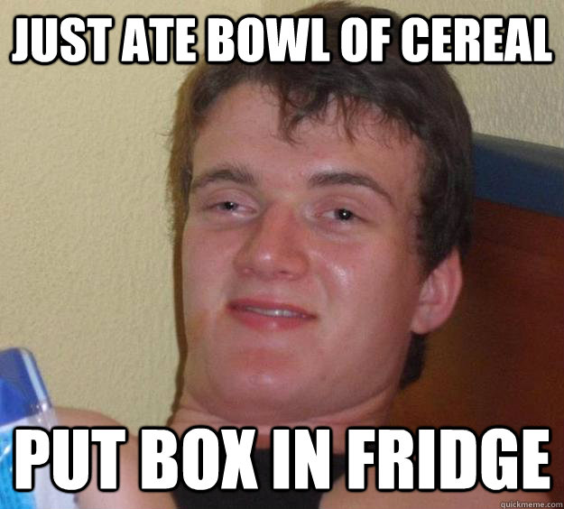 Just Ate Bowl of Cereal Put Box In Fridge - Just Ate Bowl of Cereal Put Box In Fridge  10 Guy
