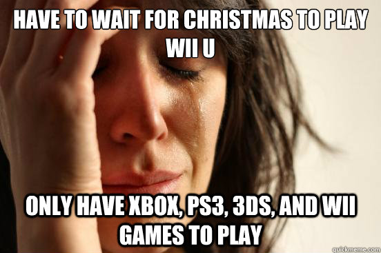 Have to wait for Christmas to play Wii U Only have Xbox, PS3, 3DS, and Wii games to play - Have to wait for Christmas to play Wii U Only have Xbox, PS3, 3DS, and Wii games to play  First World Problems