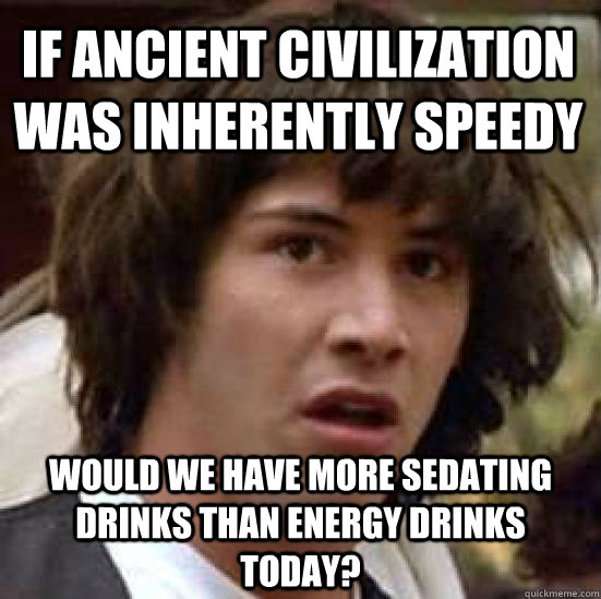 if ancient civilization was inherently speedy would we have more sedating drinks than energy drinks today? - if ancient civilization was inherently speedy would we have more sedating drinks than energy drinks today?  conspiracy keanu